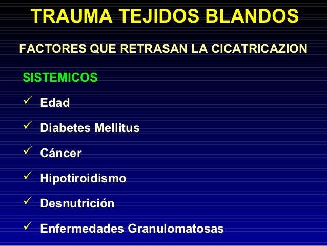 TRAUMA TEJIDOS BLANDOSFACTORES QUE RETRASAN LA CICATRICAZIONSISTEMICOS Edad Diabetes Mellitus Cáncer Hipotiroidismo D...