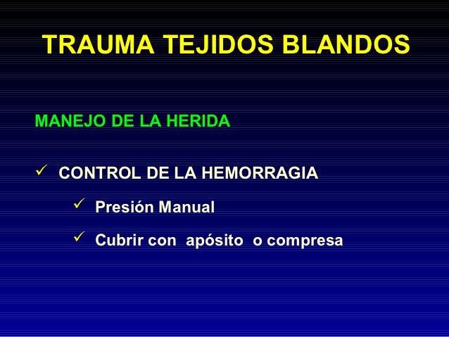 TRAUMA TEJIDOS BLANDOSMANEJO DE LA HERIDA CONTROL DE LA HEMORRAGIA    Presión Manual    Cubrir con apósito o compresa