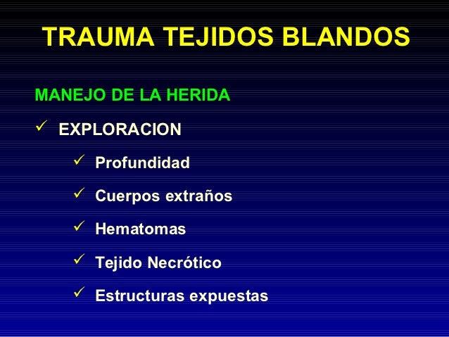 TRAUMA TEJIDOS BLANDOSMANEJO DE LA HERIDA EXPLORACION    Profundidad    Cuerpos extraños    Hematomas    Tejido Necró...
