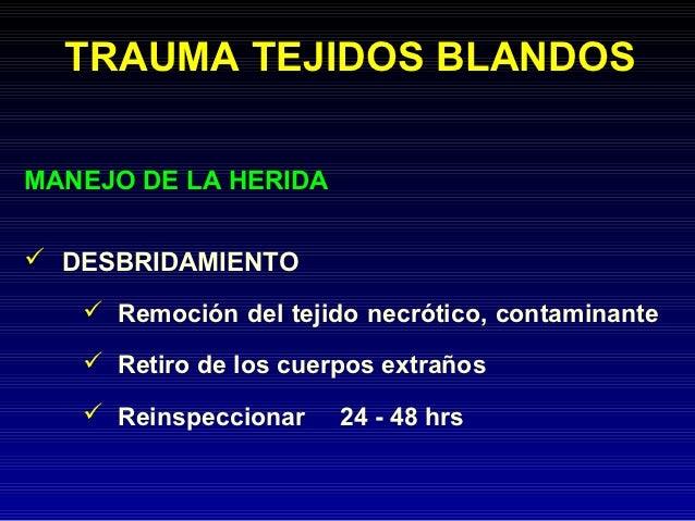 TRAUMA TEJIDOS BLANDOSMANEJO DE LA HERIDA DESBRIDAMIENTO    Remoción del tejido necrótico, contaminante    Retiro de lo...