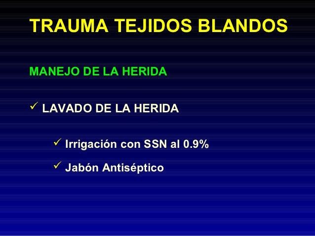 TRAUMA TEJIDOS BLANDOSMANEJO DE LA HERIDA LAVADO DE LA HERIDA    Irrigación con SSN al 0.9%    Jabón Antiséptico