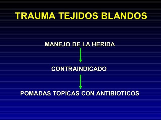 TRAUMA TEJIDOS BLANDOS      MANEJO DE LA HERIDA        CONTRAINDICADOPOMADAS TOPICAS CON ANTIBIOTICOS