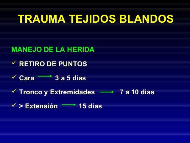 TRAUMA TEJIDOS BLANDOSMANEJO DE LA HERIDA RETIRO DE PUNTOS Cara      3 a 5 dias Tronco y Extremidades      7 a 10 dias...