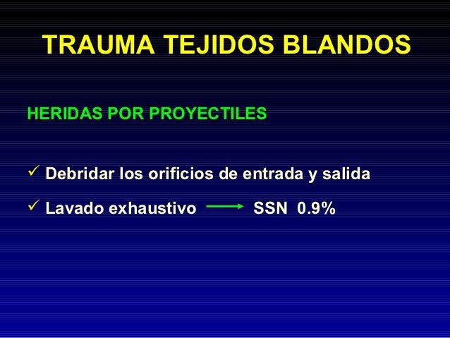 TRAUMA TEJIDOS BLANDOSHERIDAS POR PROYECTILES Debridar los orificios de entrada y salida Lavado exhaustivo          SSN ...