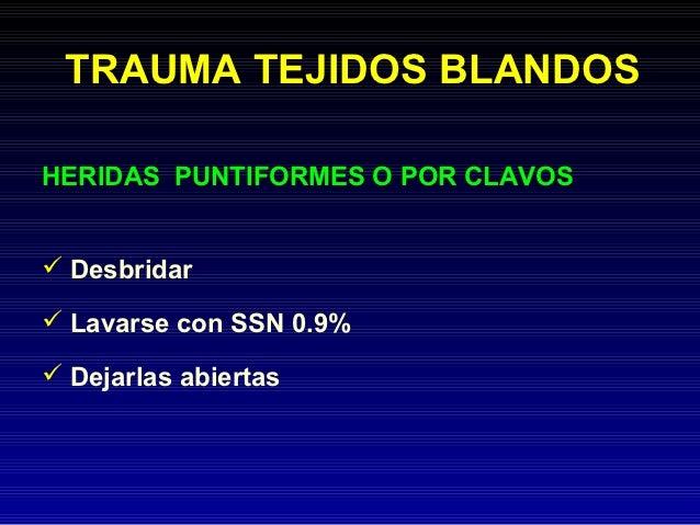 TRAUMA TEJIDOS BLANDOSHERIDAS PUNTIFORMES O POR CLAVOS Desbridar Lavarse con SSN 0.9% Dejarlas abiertas