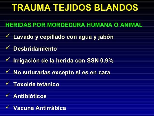 TRAUMA TEJIDOS BLANDOSHERIDAS POR MORDEDURA HUMANA O ANIMAL Lavado y cepillado con agua y jabón Desbridamiento Irrigaci...
