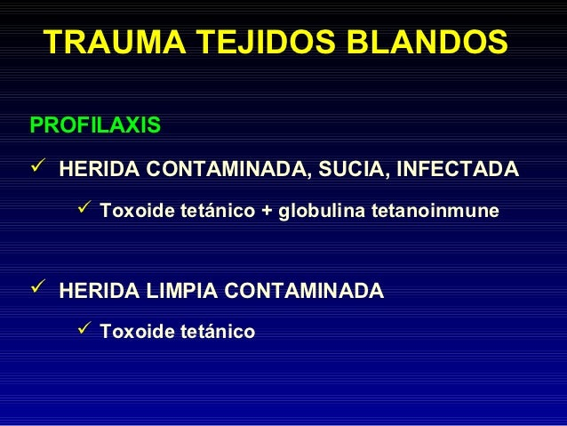 TRAUMA TEJIDOS BLANDOSPROFILAXIS HERIDA CONTAMINADA, SUCIA, INFECTADA    Toxoide tetánico + globulina tetanoinmune HERI...