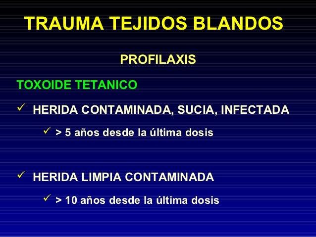 TRAUMA TEJIDOS BLANDOS                 PROFILAXISTOXOIDE TETANICO HERIDA CONTAMINADA, SUCIA, INFECTADA    > 5 años desde...