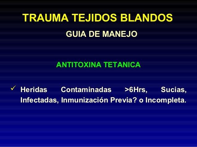 TRAUMA TEJIDOS BLANDOS               GUIA DE MANEJO            ANTITOXINA TETANICA Heridas     Contaminadas     >6Hrs,   ...