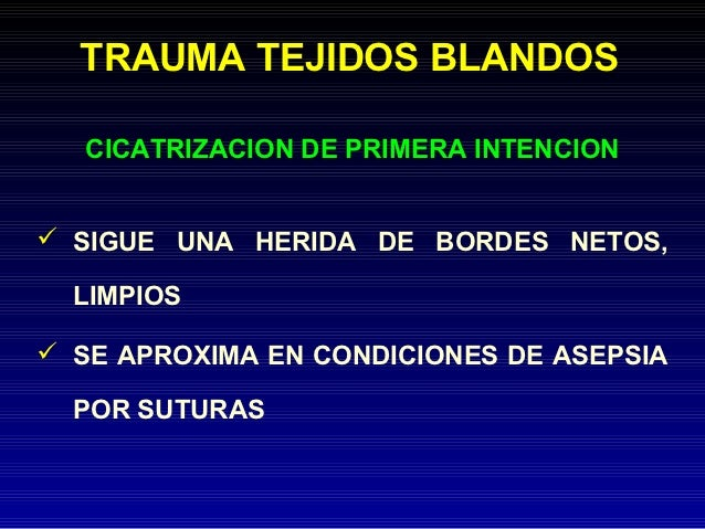 TRAUMA TEJIDOS BLANDOS   CICATRIZACION DE PRIMERA INTENCION SIGUE UNA HERIDA DE BORDES NETOS,  LIMPIOS SE APROXIMA EN CO...