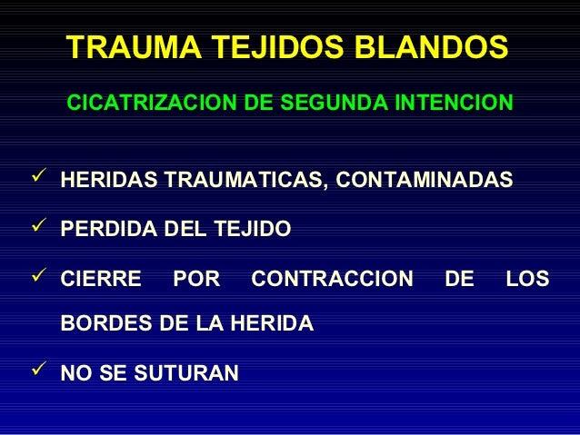 TRAUMA TEJIDOS BLANDOS  CICATRIZACION DE SEGUNDA INTENCION HERIDAS TRAUMATICAS, CONTAMINADAS PERDIDA DEL TEJIDO CIERRE ...