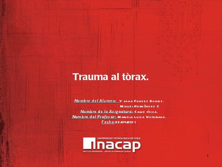 <ul><li>Trauma al tòrax. </li></ul>Nombre del Alumno:  Y asna Fundes Bogles. Miguel Hernández C Nombre de la Asignatura:  ...