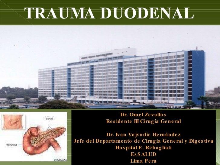 TRAUMA DUODENAL Dr. Omel Zevallos Residente III Cirugía General Dr. Ivan Vojvodic Hernández Jefe del Departamento de Cirug...