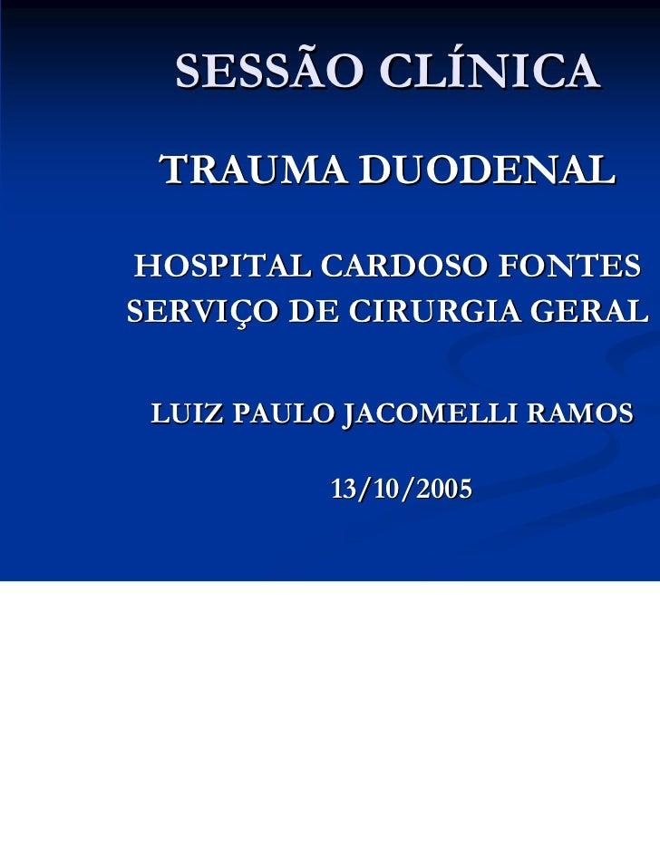 SESSÃO CLÍNICA TRAUMA DUODENALHOSPITAL CARDOSO FONTESSERVIÇO DE CIRURGIA GERAL LUIZ PAULO JACOMELLI RAMOS          13/10/2...