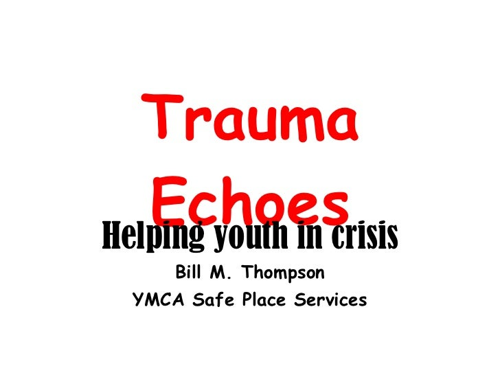 Trauma Echoes Helping youth in crisis Bill M. Thompson YMCA Safe Place Services
