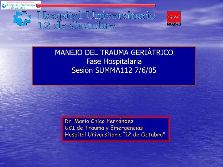MANEJO DEL TRAUMA GERIÁTRICOFase Hospitalaria<br />Sesión SUMMA112 7/6/05<br />Dr. Mario Chico Fernández<br />UCI de Traum...
