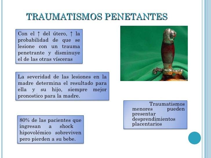 TRAUMATISMOS PENETANTES Traumatismos menores pueden presentar desprendimientos placentarios Con el ↑ del útero, ↑ la proba...