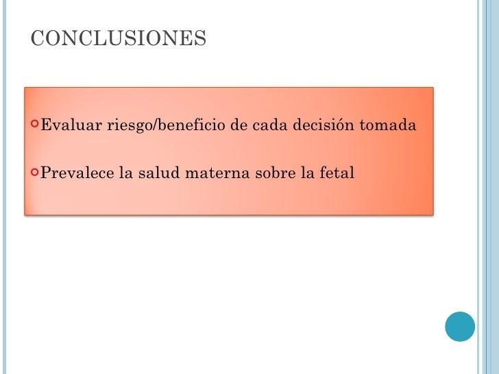 CONCLUSIONES <ul><li>Evaluar riesgo/beneficio de cada decisión tomada </li></ul><ul><li>Prevalece la salud materna sobre l...
