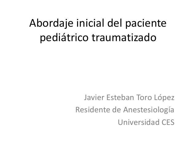 Abordaje inicial del paciente pediátrico traumatizado Javier Esteban Toro López Residente de Anestesiología Universidad CES