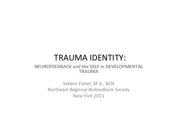 TRAUMA IDENTITY:NEUROFEEDBACK and the SELF in DEVELOPMENTAL                TRAUMA           Sebern Fisher, M.A., BCN     N...