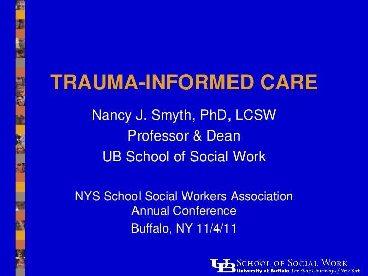 TRAUMA-INFORMED CARE   Nancy J. Smyth, PhD, LCSW       Professor & Dean    UB School of Social Work NYS School Social Work...