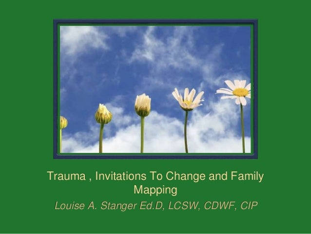 Trauma , Invitations To Change and Family Mapping Louise A. Stanger Ed.D, LCSW, CDWF, CIP
