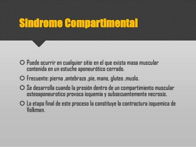 Sindrome Compartimental  Puede ocurrir en cualquier sitio en el que exista masa muscular contenida en un estuche aponeuró...