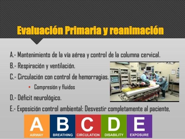 Evaluación Primaria y reanimación A.- Mantenimiento de la vía aérea y control de la columna cervical. B.- Respiración y ve...