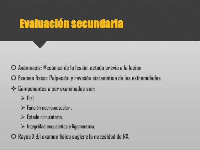 Evaluación secundaria  Anamnesis: Mecánica de la lesión, estado previo a la lesion  Examen físico: Palpación y revisión ...