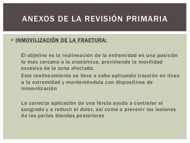 ANEXOS DE LA REVISIÓN PRIMARIA INMOVILIZACIÓN DE LA FRACTURA:     El objetivo es la realineación de la extremidad en una...