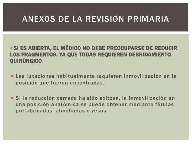 ANEXOS DE LA REVISIÓN PRIMARIA SI ES ABIERTA, EL MÉDICO NO DEBE PREOCUPARSE DE REDUCIRLOS FRAGMENTOS, YA QUE TODAS REQUIE...
