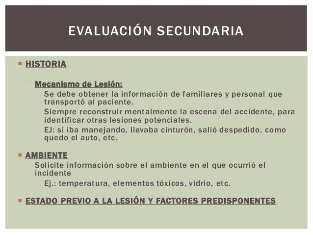 EVALUACIÓN SECUNDARIA HISTORIA     Mecanismo de Lesión:       Se debe obtener la información de familiares y personal q...