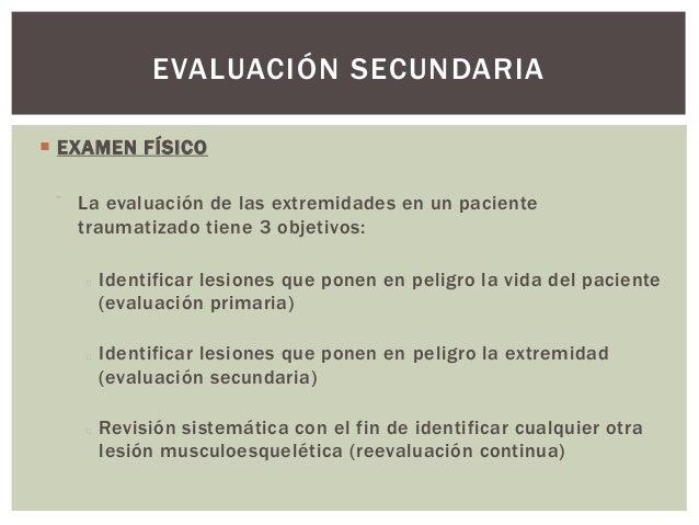 EVALUACIÓN SECUNDARIA EXAMEN FÍSICO     La evaluación de las extremidades en un paciente      traumatizado tiene 3 objet...