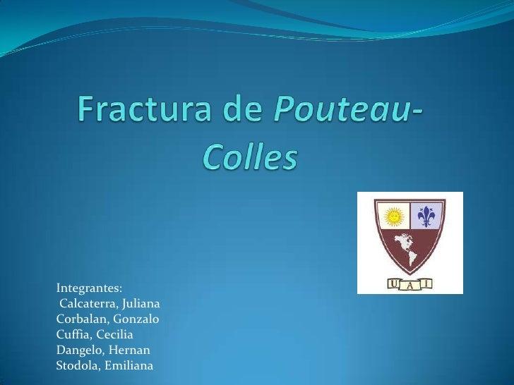 Fractura de Pouteau-Colles<br />Integrantes:<br />Calcaterra, Juliana<br />Corbalan, Gonzalo<br />Cuffia, Cecilia<br />Dan...