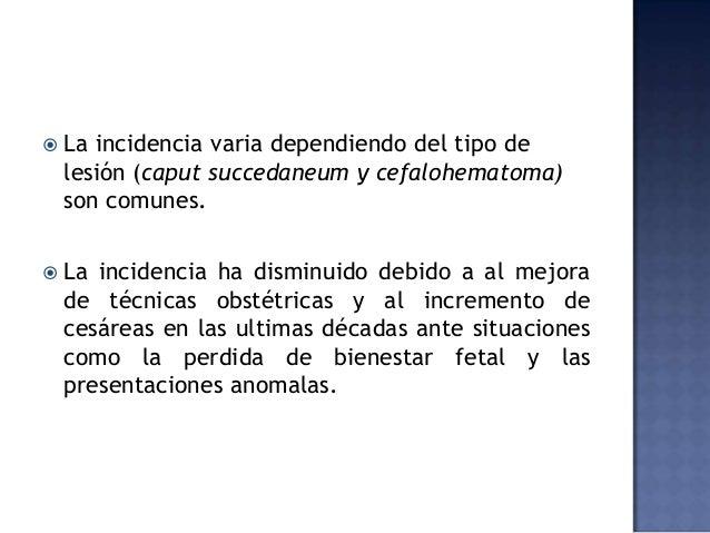  La incidencia varia dependiendo del tipo de lesión (caput succedaneum y cefalohematoma) son comunes.  La incidencia ha ...