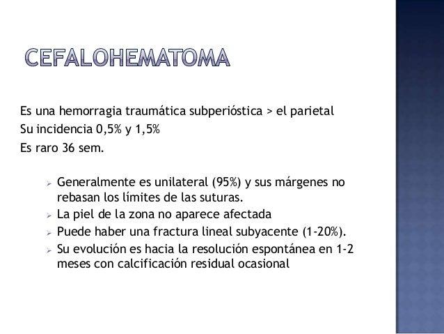 Es una hemorragia traumática subperióstica > el parietal Su incidencia 0,5% y 1,5% Es raro 36 sem.  Generalmente es unila...
