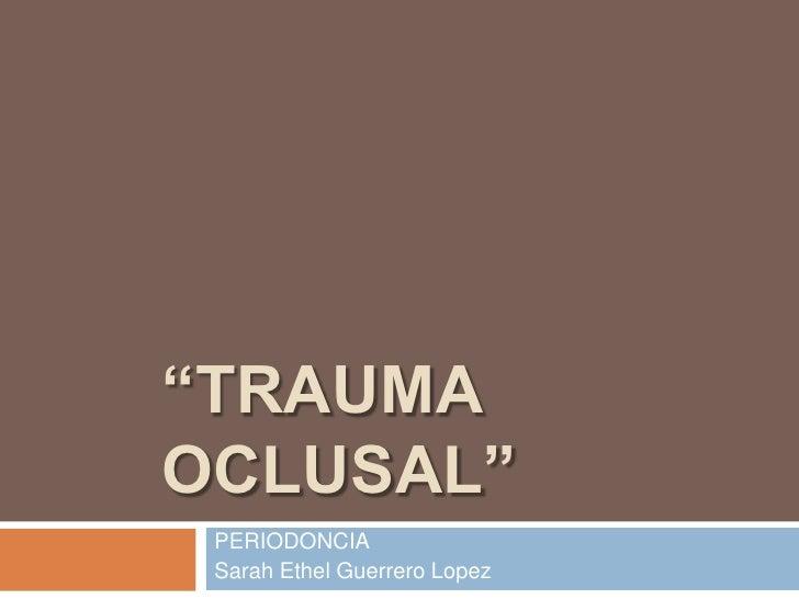 """""""TRAUMA OCLUSAL""""<br />PERIODONCIA<br />Sarah Ethel Guerrero Lopez<br />"""