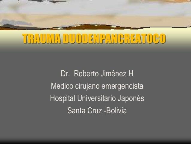TRAUMA DUODENPANCREATOCO Dr. Roberto Jiménez H Medico cirujano emergencista Hospital Universitario Japonés Santa Cruz -Bol...