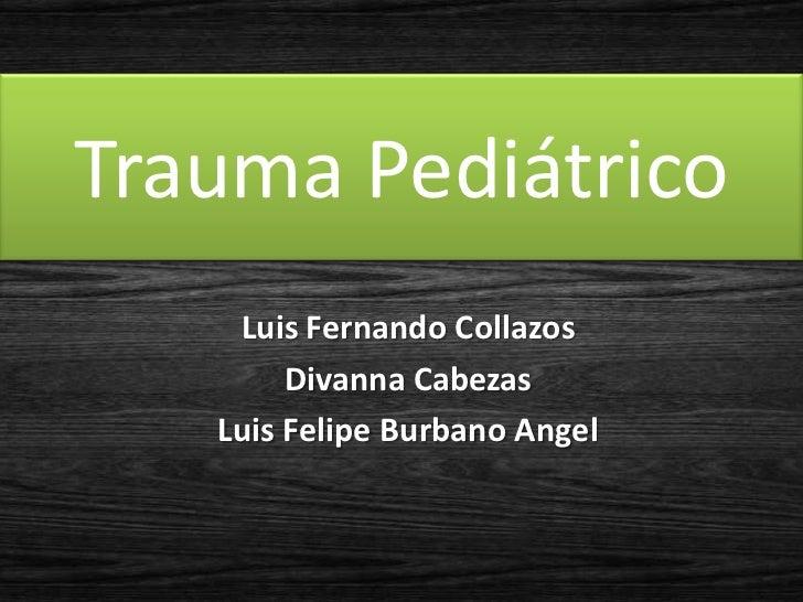 Trauma Pediátrico    Luis Fernando Collazos        Divanna Cabezas   Luis Felipe Burbano Angel