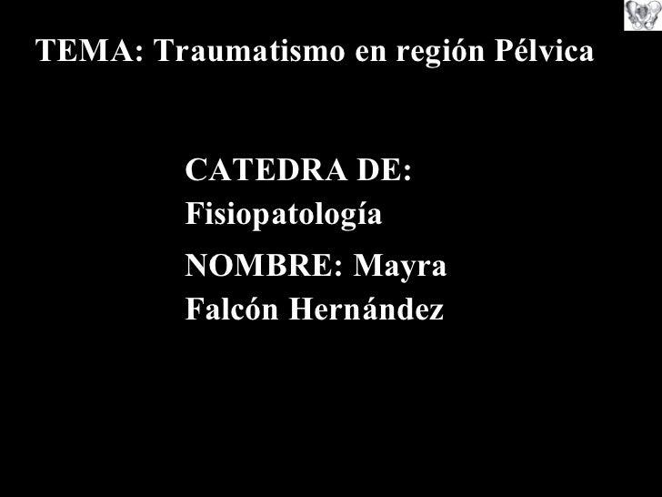 CATEDRA DE: Fisiopatología NOMBRE: Mayra Falcón Hernández TEMA: Traumatismo en región Pélvica