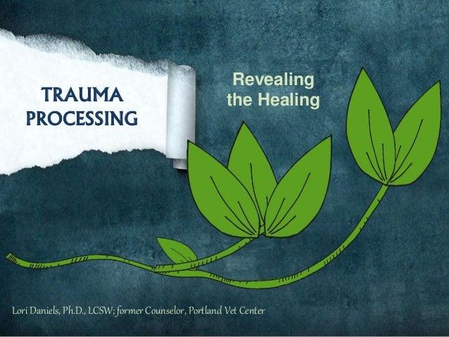 TRAUMA PROCESSING Revealing the Healing Lori Daniels, Ph.D., LCSW; former Counselor, Portland Vet Center