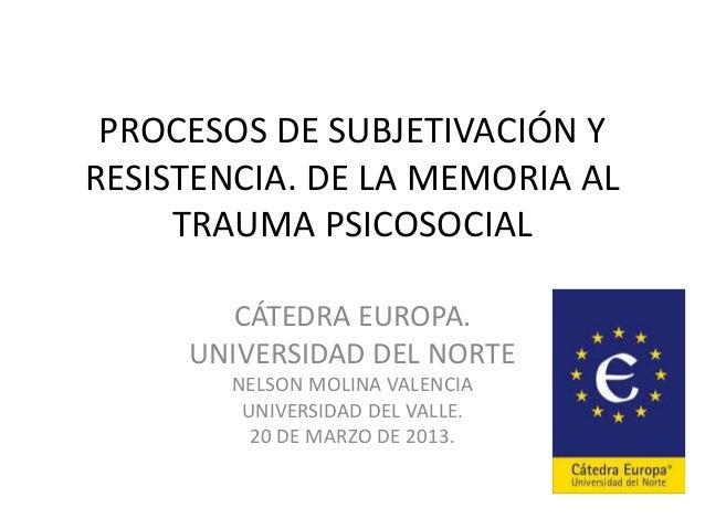 PROCESOS DE SUBJETIVACIÓN Y RESISTENCIA. DE LA MEMORIA AL TRAUMA PSICOSOCIAL CÁTEDRA EUROPA. UNIVERSIDAD DEL NORTE NELSON ...