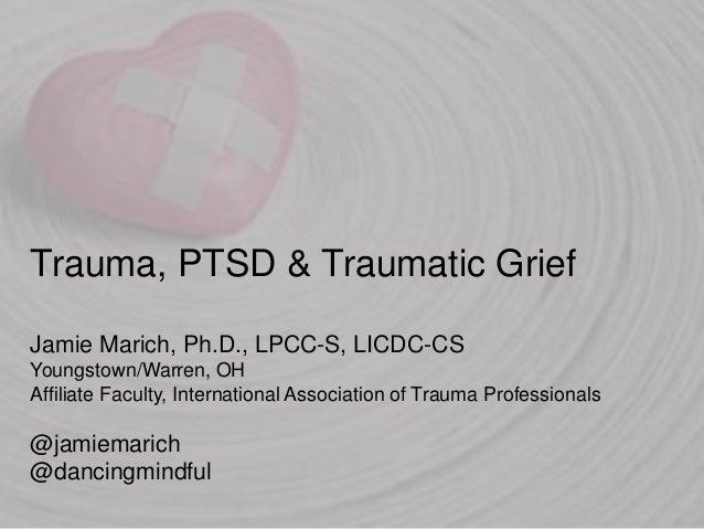 Trauma, PTSD & Traumatic Grief Jamie Marich, Ph.D., LPCC-S, LICDC-CS Youngstown/Warren, OH Affiliate Faculty, Internationa...