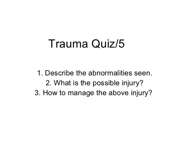 Trauma Quiz/5 1. Describe the abnormalities seen. 2. What is the possible injury? 3. How to manage the above injury?