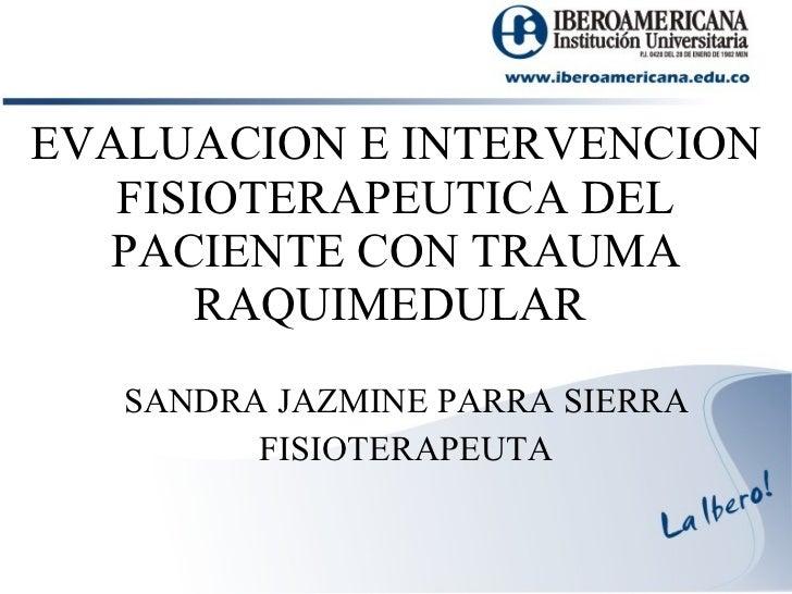 EVALUACION E INTERVENCION FISIOTERAPEUTICA DEL PACIENTE CON TRAUMA RAQUIMEDULAR  SANDRA JAZMINE PARRA SIERRA FISIOTERAPEUTA