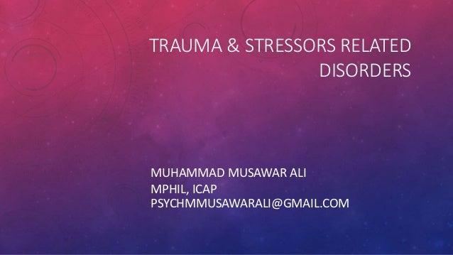 TRAUMA & STRESSORS RELATED DISORDERS MUHAMMAD MUSAWAR ALI MPHIL, ICAP PSYCHMMUSAWARALI@GMAIL.COM