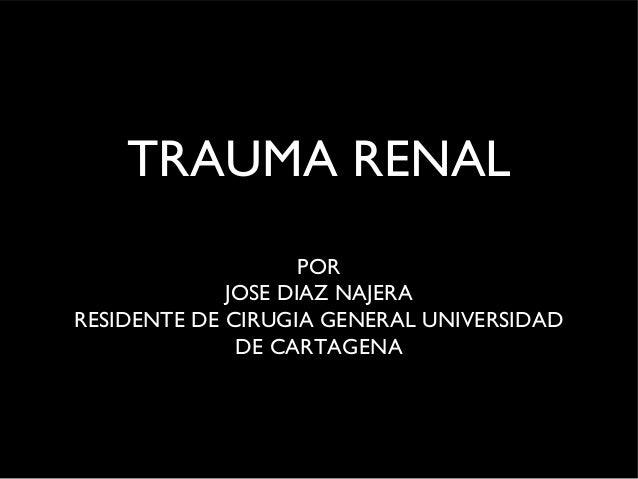 TRAUMA RENAL POR JOSE DIAZ NAJERA RESIDENTE DE CIRUGIA GENERAL UNIVERSIDAD DE CARTAGENA