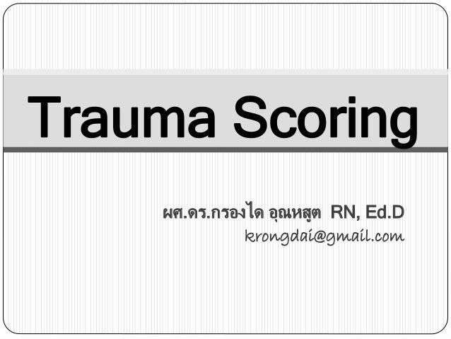 Trauma Scoring ผศ.ดร.กรองได อุณหสูต RN, Ed.D krongdai@gmail.com