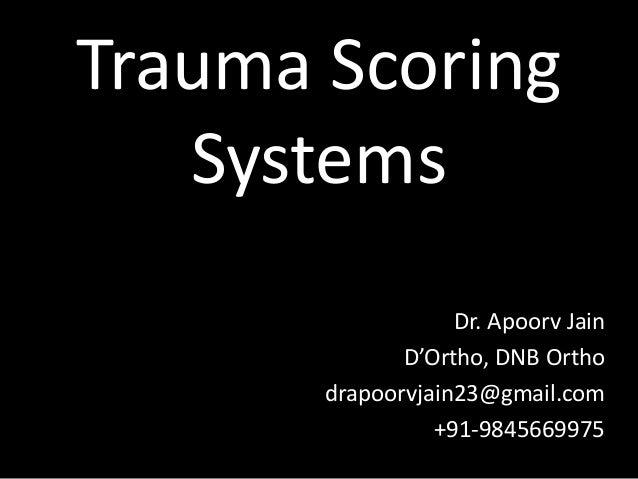 Trauma Scoring Systems Dr. Apoorv Jain D'Ortho, DNB Ortho drapoorvjain23@gmail.com +91-9845669975