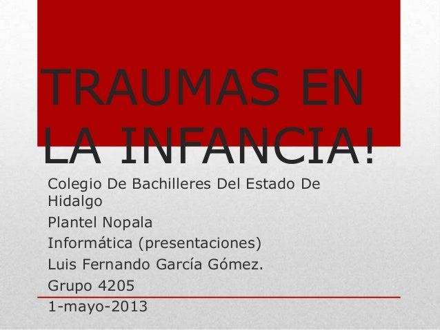 TRAUMAS ENLA INFANCIA!Colegio De Bachilleres Del Estado DeHidalgoPlantel NopalaInformática (presentaciones)Luis Fernando G...